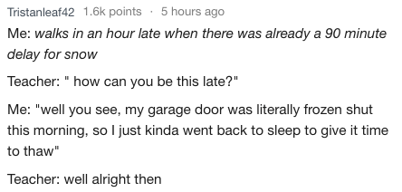 """Text - Tristanleaf42 1.6k points 5 hours ago Me: walks in an hour late when there was already a 90 minute delay for snow Teacher: """" how can you be this late?"""" Me: """"well you see, my garage door was literally frozen shut this morning, soI just kinda went back to sleep to give it time to thaw Teacher: well alright then"""
