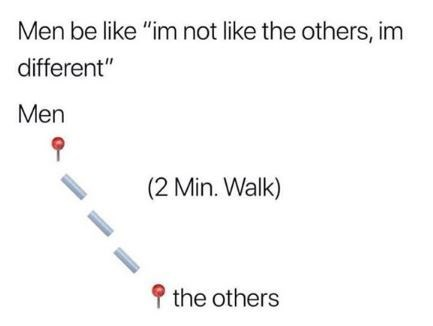 """Text - Men be like """"im not like the others, im different"""" Men (2 Min. Walk) the others"""