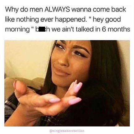 """Face - Why do men ALWAYS wanna come back like nothing ever happened. """"hey good morning"""" b th we ain't talked in 6 months @singlebaberebellion"""
