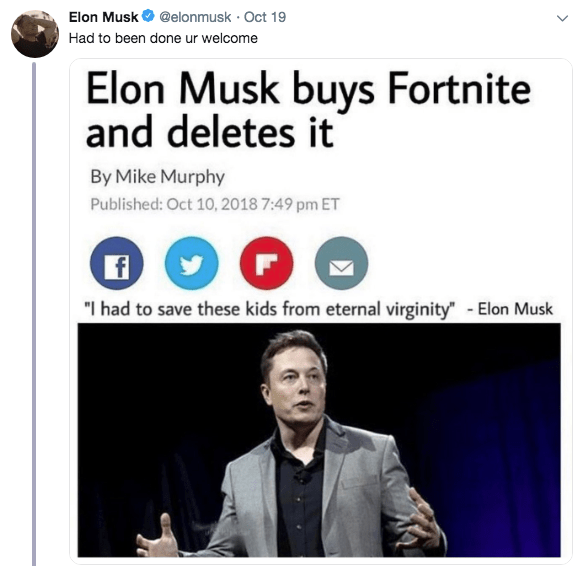 "Text - Elon Musk@elonmusk Oct 19 Had to been done ur welcome Elon Musk buys Fortnite and deletes it By Mike Murphy Published: Oct 10, 2018 7:49 pm ET f ""I had to save these kids from eternal virginity - Elon Musk"