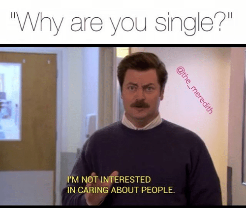 "Caption that reads, ""Why are you single?"" above a pic of Ron Swanson from Parks and Rec saying, ""I'm not interested in caring about people"""