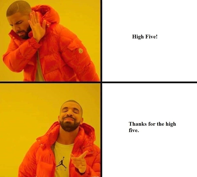 7-year old makes a drake meme where the top says 'High five!' and the bottom panel says, 'Thanks for the high five""