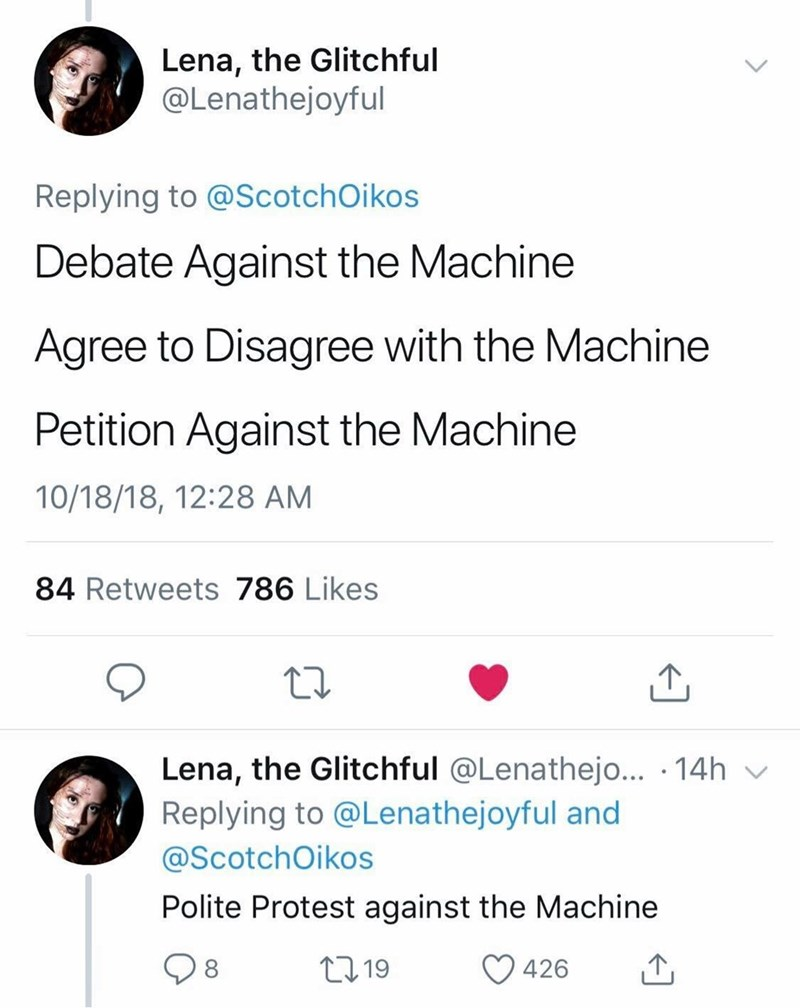 Text - Lena, the Glitchful @Lenathejoyful Replying to @Scotch Oikos Debate Against the Machine Agree to Disagree with the Machine Petition Against the Machine 10/18/18, 12:28 AM 84 Retweets 786 Likes Lena, the Glitchful @Lenathejo... 14h Replying to @Lenathejoyful and @ScotchOikos Polite Protest against the Machine 2219 426