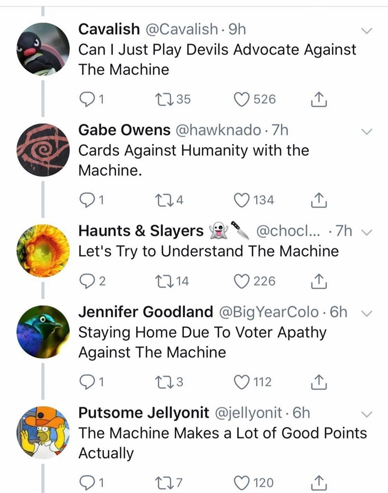 Text - Cavalish @Cavalish 9h Can I Just Play Devils Advocate Against The Machine t35 526 Gabe Owens @hawknado 7h Cards Against Humanity with the Machine 134 Haunts & Slayers Let's Try to Understand The Machine @chocl... 7h L214 2 226 Jennifer Goodland @BigYearColo 6h Staying Home Due To Voter Apathy Against The Machine L23 112 Putsome Jellyonit @jellyonit 6h The Machine Makes a Lot of Good Points Actually 127 120