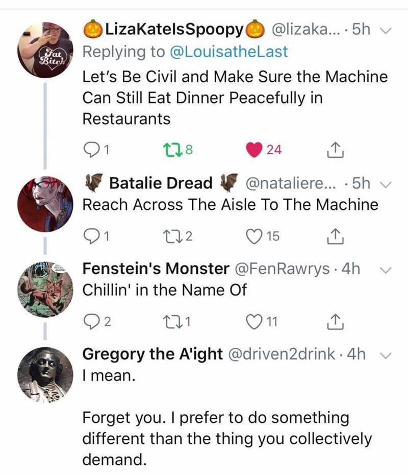 Text - LizaKatelsSpoopy@lizaka.... .5h Replying to @LouisatheLast Fat Ritch Let's Be Civil and Make Sure the Machine Can Still Eat Dinner Peacefully in Restaurants t28 24 Batalie Dread @nataliere... 5h Reach Across The Aisle To The Machine 12.2 15 Fenstein's Monster @FenRawrys 4h Chillin' in the Name Of 2 11 Gregory the A'ight @driven2drink 4h I mean. Forget you. I prefer to do something different than the thing you collectively demand