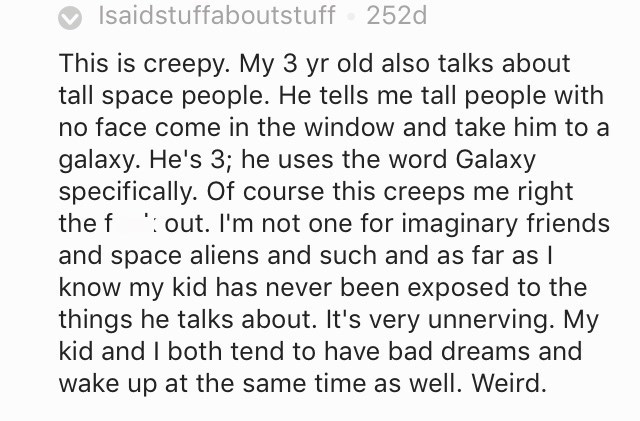 creepy kid - Text - Isaidstuffaboutstuff 252d This is creepy. My 3 yr old also talks about tall space people. He tells me tall people with no face come in the window and take him to a galaxy. He's 3; he uses the word Galaxy specifically. Of course this creeps me right the f out. I'm not one for imaginary friends and space aliens and such and as far as T know my kid has never been exposed to the things he talks about. It's very unnerving. My kid and I both tend to have bad dreams and wake up at t