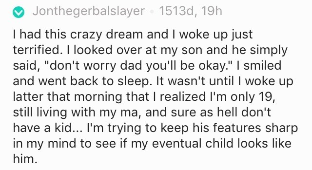 """creepy kid - Text - Jonthegerbalslayer 1513d, Thad this crazy dream and I woke up just terrified. I looked over at my son and he simply said, """"don't worry dad you'll be okay."""" I smiled and went back to sleep. It wasn't until I woke up latter that morning that I realized I'm only 19, still living with my ma, and sure as hell don't have a kid... I'm trying to keep his features sharp in my mind to see if my eventual child looks like him"""