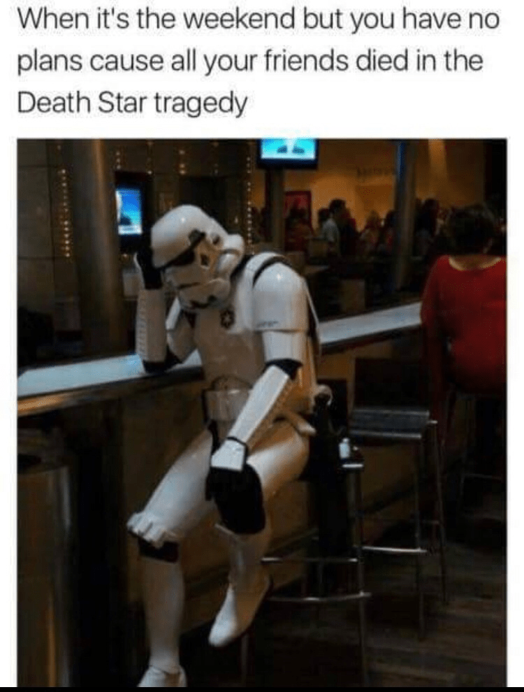"Caption that reads, ""When it's the weekend but you have no plans cause all your friends died in the Death Star tragedy,"" above a pic of a Storm Trooper looking sad at a bar"