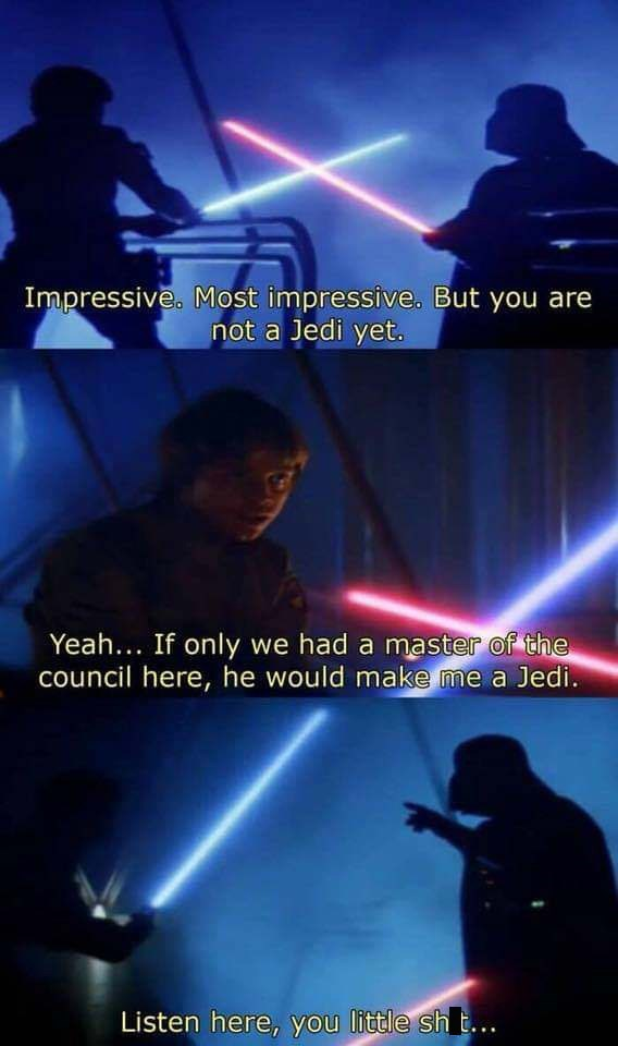 Sky - Impressive, Most impressive. But you are not a Jedi yet. Yeah... If only we had a master of the council here, he would make me a Jedi. Listen here, you little sh..