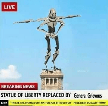 Statue - LIVE BREAKING NEWS STATUE OF LIBERTY REPLACED BY General Grievous 17:07THIS IS THE CHANGE OUR NATION HAS STRIVED FOR PRESIDENT DONALO TRUMP