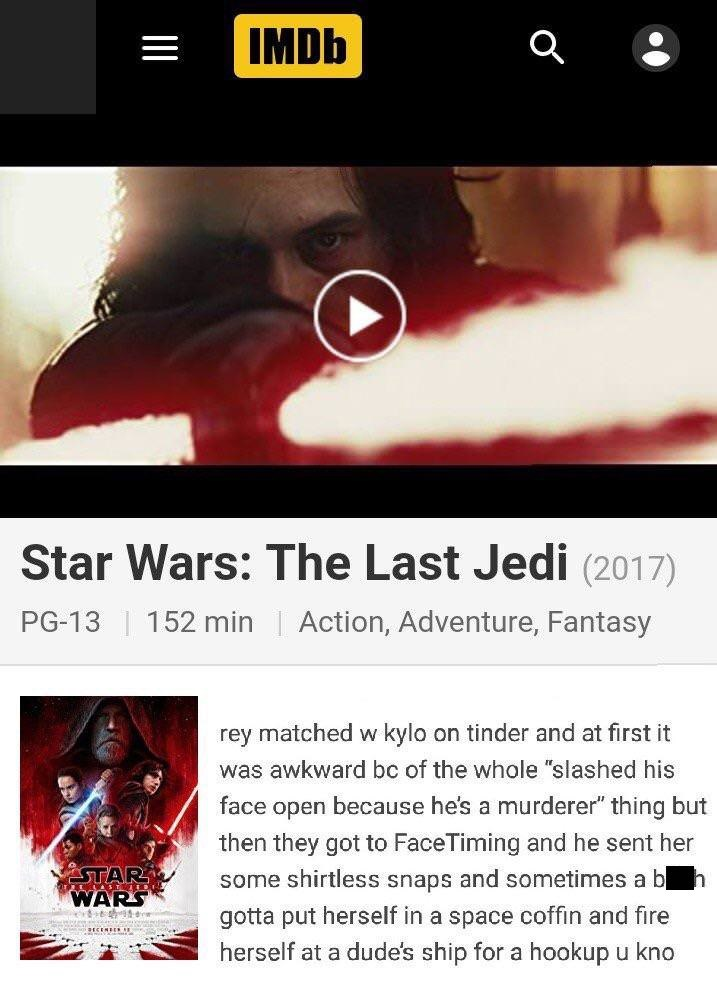 """Text - IMDB Star Wars: The Last Jedi (2017) Action, Adventure, Fantasy PG-13 152 min rey matched w kylo on tinder and at first it was awkward bc of the whole """"slashed his face open because he's a murderer"""" thing but then they got to FaceTiming and he sent her STAR WARS some shirtless snaps and sometimes a b gotta put herself in a space coffin and fire herself at a dude's ship for a hookupu kno"""