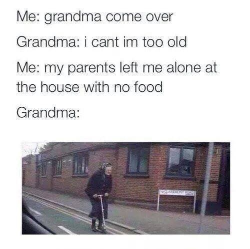 """Caption that reads, """"Me: Grandma come over; Grandma: I can't, I'm too old; Me: My parents left me alone at the house with no food; Grandma: ..."""" above a pic of an old lady riding a scooter down the street"""