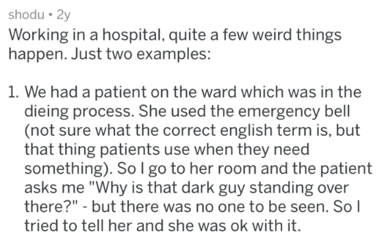 """Text - shodu 2y Working in a hospital, quite a few weird things happen. Just two examples: 1. We had a patient on the ward which was in the dieing process. She used the emergency bell (not sure what the correct english term is, but that thing patients use when they need something). So I go to her room and the patient asks me """"Why is that dark guy standing over there?"""" - but there was no one to be seen. So l tried to tell her and she was ok with it."""