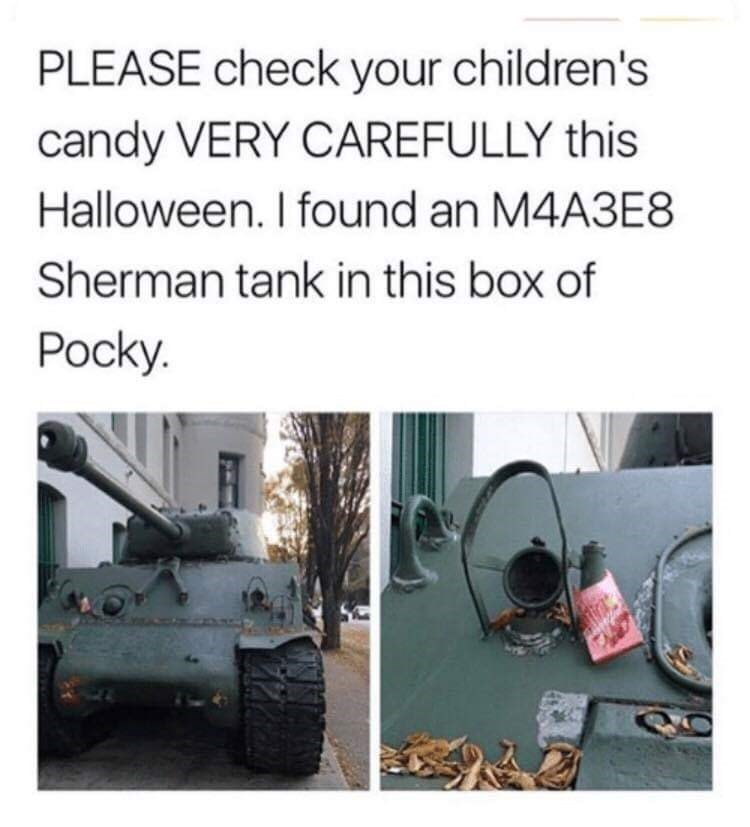 "Caption that reads, ""Please check your children's candy very carefully this Halloween. I found an M4A3E8 Sherman tank in this box of Pocky"" above a pic of a tank with a little empty box of Pocky stuck to it"