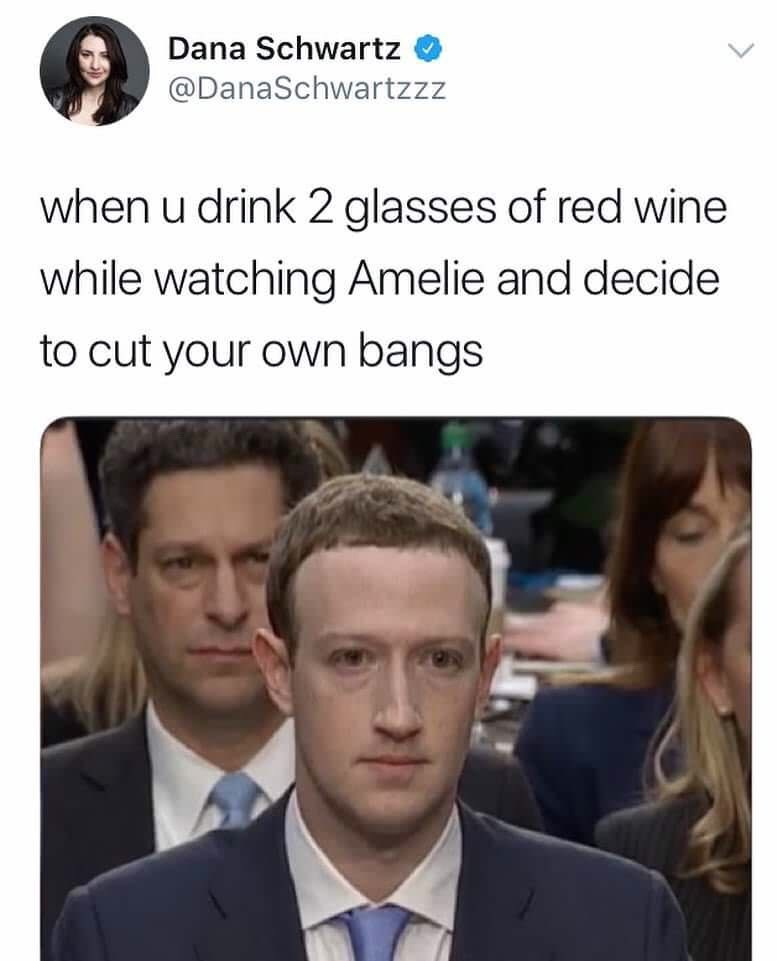 "Caption that reads, ""When you drink two glasses of red wine while watching Amelie and decide to cut your own bangs"" above a pic of Mark Zuckerberg in court"