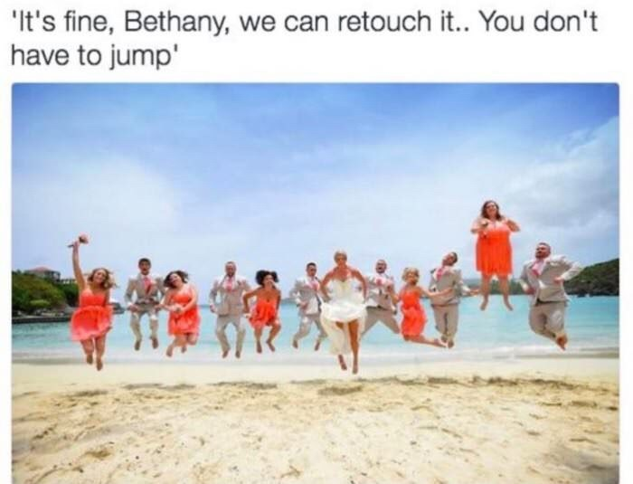 "Caption that reads, ""It's fine Bethany, we can retouch it...you don't have to jump"" above a photo of a wedding party jumping, and one girl photoshopped to be jumping much higher than the rest"