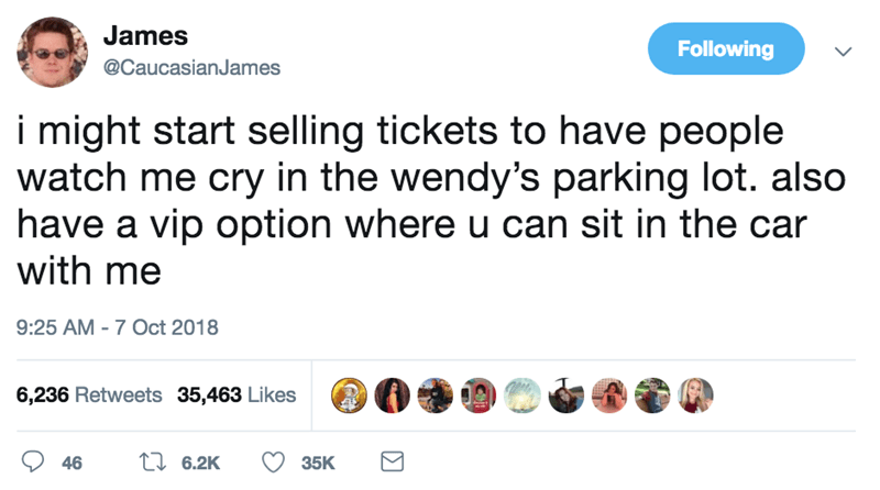 Text - James Following @CaucasianJames i might start selling tickets to have people watch me cry in the wendy's parking lot. also have a vip option where u can sit in the car with me 9:25 AM -7 Oct 2018 6,236 Retweets 35,463 Likes t 6.2K 35K 46