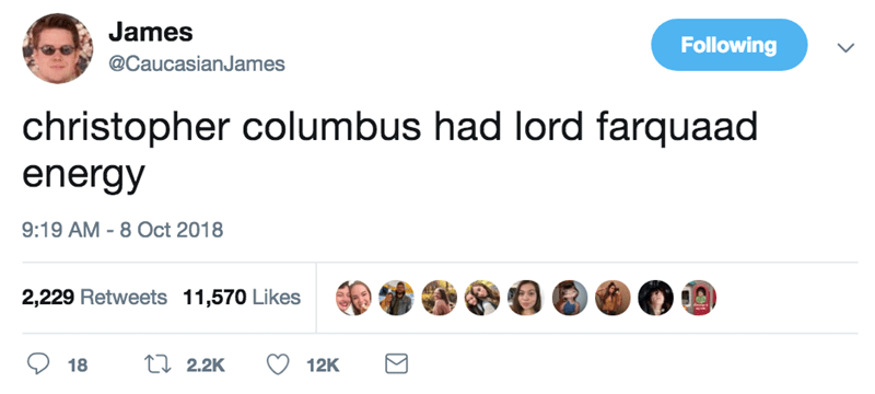 Text - James Following @CaucasianJames christopher columbus had lord farquaad energy 9:19 AM - 8 Oct 2018 2,229 Retweets 11,570 Likes ti 2.2K 18 12K