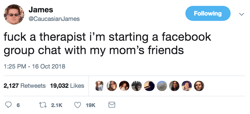 Text - James Following @CaucasianJames fuck a therapist i'm starting a facebook group chat with my mom's friends 1:25 PM - 16 Oct 2018 2,127 Retweets 19,032 Likes t2.1K 6 19K