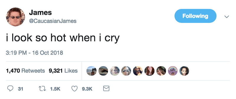 Product - James Following @CaucasianJames i look so hot when i cry 3:19 PM 16 Oct 2018 1,470 Retweets 9,321 Likes t 1.5K 31 9.3K