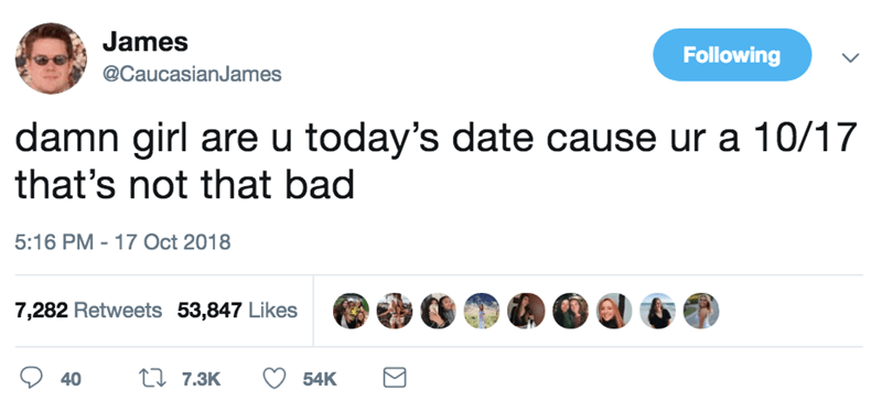 Text - James Following @CaucasianJames damn girl are u today's date cause ur a 10/17 that's not that bad 5:16 PM 17 Oct 2018 7,282 Retweets 53,847 Likes t 7.3K 40 54K