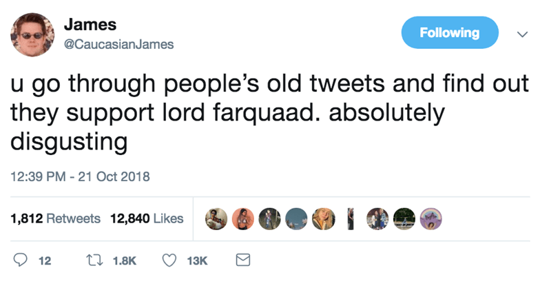 Text - James Following @CaucasianJames u go through people's old tweets and find out they support lord farquaad. absolutely disgusting 12:39 PM - 21 Oct 2018 1,812 Retweets 12,840 Likes t 1.8K 12 13K