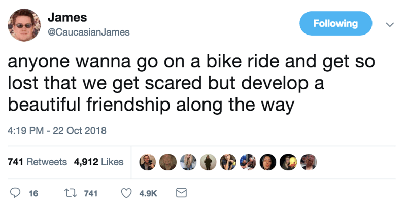 Text - James Following @CaucasianJames anyone wanna go on a bike ride and get so lost that we get scared but develop a beautiful friendship along the way 4:19 PM - 22 Oct 2018 741 Retweets 4,912 Likes t 741 16 4.9K