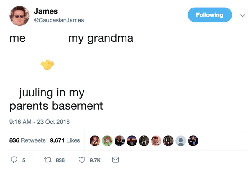 Text - James Following @CaucasianJames my grandma me juuling in my parents basement 9:16 AM 23 Oct 2018 836 Retweets 9,671 Likes 1836 5 9.7K