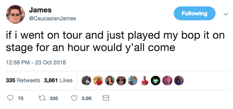 Text - James Following @CaucasianJames if i went on tour and just played my bop it on stage for an hour would y'all come 12:56 PM - 23 Oct 2018 335 Retweets 3,861 Likes ti 335 75 3.9K