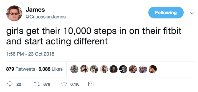 Text - James Following @CaucasianJames girls get their 10,000 steps in on their fitbit and start acting different 1:56 PM 23 Oct 2018 879 Retweets 6,088 Likes ti879 22 6.1K