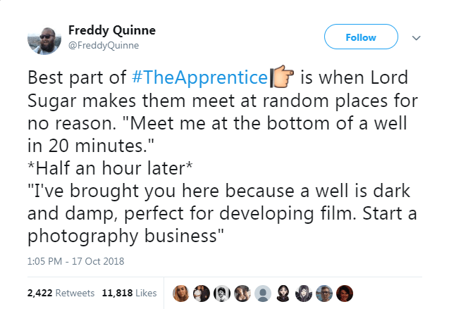 """Text - Freddy Quinne Follow @FreddyQuinne Best part of #TheApprenticeis when Lord Sugar makes them meet at random places for no reason. """"Meet me at the bottom of a well in 20 minutes."""" *Half an hour later* """"I've brought you here because a well is dark and damp, perfect for developing film. Start a photography business"""" 1:05 PM - 17 Oct 2018 2,422 Retweets 11,818 Likes"""