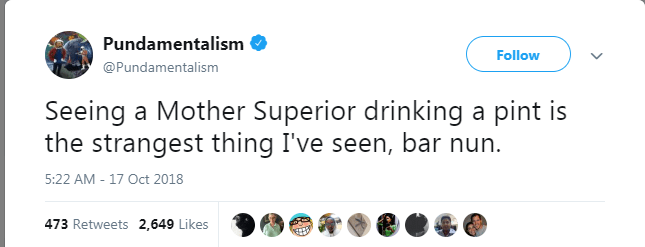 Text - Pundamentalism Follow @Pundamentalism Seeing a Mother Superior drinking a pint is the strangest thing I've seen, bar nun 5:22 AM - 17 Oct 2018 473 Retweets 2,649 Likes