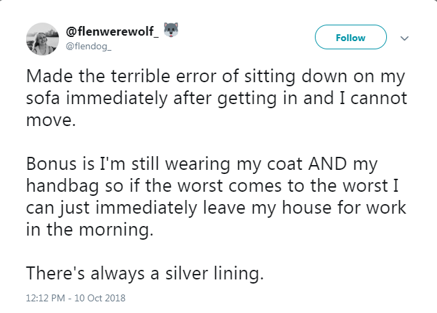 Text - @flenwerewolf_ Follow @flendog_ Made the terrible error of sitting down on my sofa immediately after getting in and I cannot move. Bonus is I'm still wearing my coat AND my handbag so if the worst comes to the worst I can just immediately leave my house for work in the morning. There's always a silver lining. 12:12 PM - 10 Oct 2018