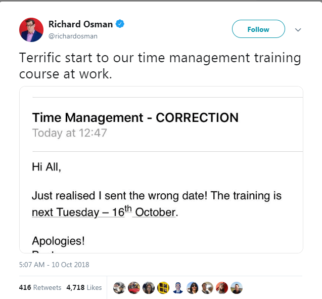 Text - Richard Osman Follow @richardosman Terrific start to our time management training course at work. Time Management - CORRECTION Today at 12:47 Hi All Just realised I sent the wrong date! The training is next Tuesday -16th October Apologies! 5:07 AM -10 Oct 2018 416 Retweets 4,718 Likes
