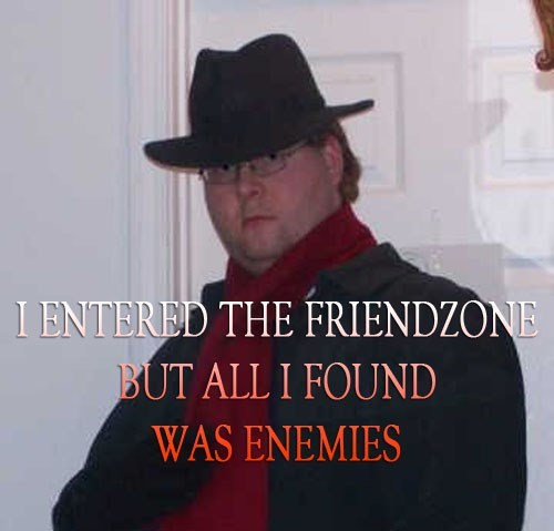 neckbeard meme with photo of fedora wearing man captioned with i entered the friendzone but all I found was enemies