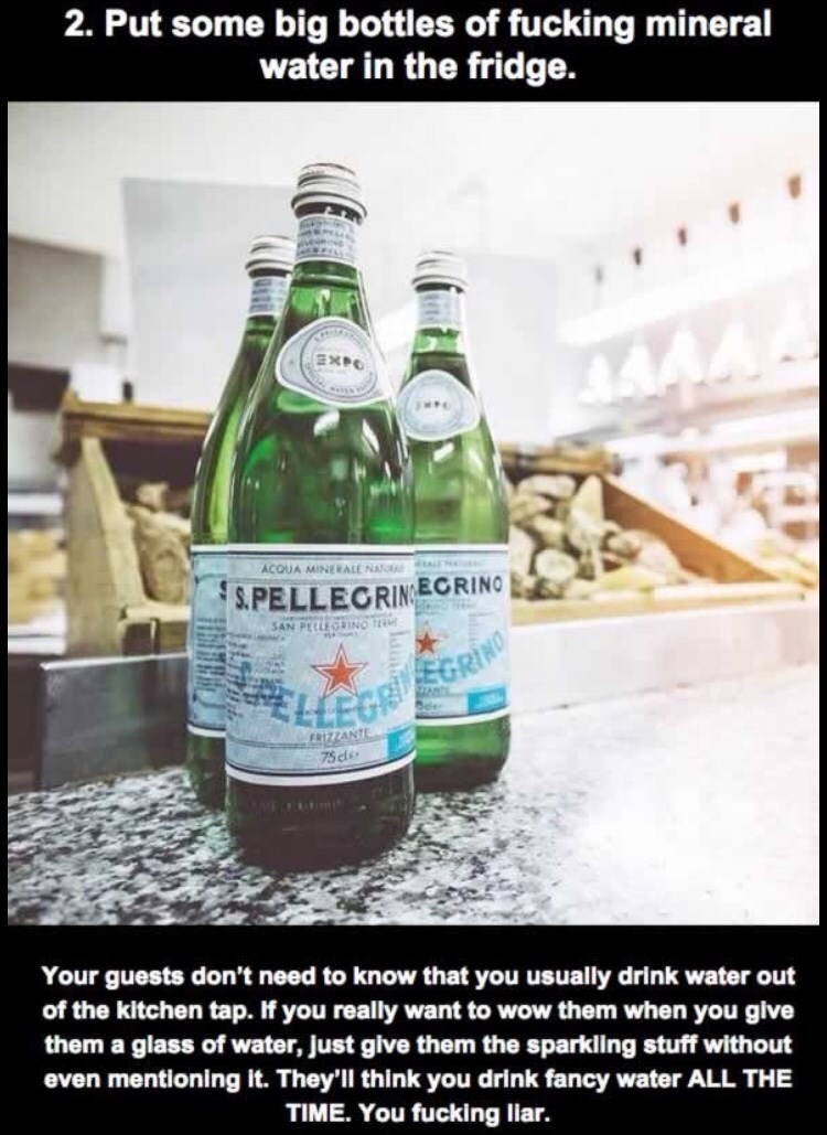 Drink - 2. Put some big bottles of fucking mineral water in the fridge. SXPO ACQUA MINERALE NATU ALT S.PELLECRINECRINO SAN PELEGINO ELLEGF SGRINO ee FRIZZANTE 75 Your guests don't need to know that you usually drink water out of the kitchen tap. If you really want to wow them when you give them a glass of water, Just give them the sparkling stuff without even mentioning it. They'll think you drink fancy water ALL THE TIME. You fucking liar.