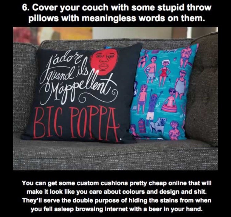 Text - 6. Cover your couch with some stupid throw pillows with meaningless words on them. (ado Opeand BIG ROPPA You can get some custom cushions pretty cheap online that will make it look like you care about colours and design and shit. They'll serve the double purpose of hiding the stains from when you fell asleep browsing internet with a beer in your hand.