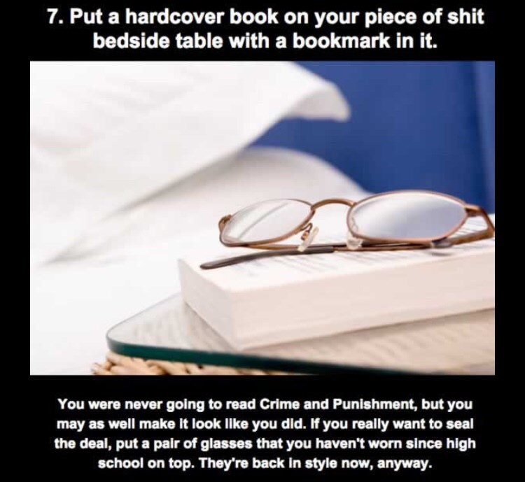 Eyewear - 7. Put a hardcover book on your piece of shit bedside table with a bookmark in it. You were never going to read Crime and Punishment, but you may as well make it look Ilike you did. If you really want to seal the deal, put a pair of glasses that you haven't worn since high school on top. They're back in style now, anyway.