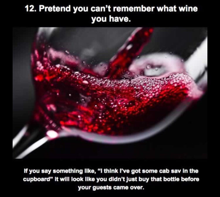 """Water - 12. Pretend you can't remember what wine you have. If you say something like, """"I think I've got some cab sav in the cupboard"""" It will look like you didn't just buy that bottle before your guests came over."""