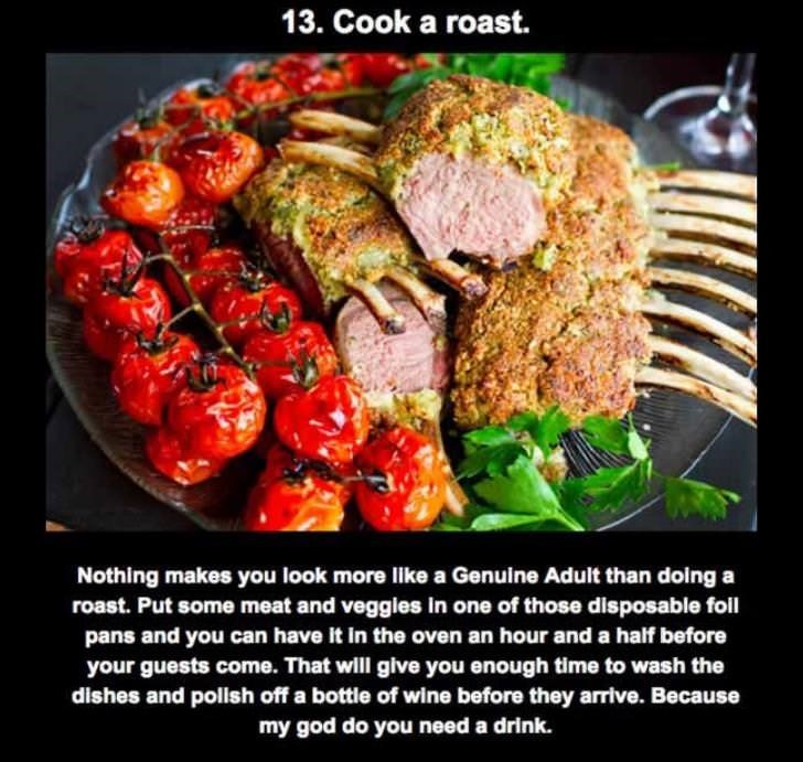Food - 13. Cook a roast. Nothing makes you look more like a Genuine Adult than doing a roast. Put some meat and veggies in one of those disposable foil pans and you can have it in the oven an hour and a half before your guests come. That will give you enough time to wash the dishes and pollish off a bottle of wine before they arrive. Because my god do you need a drink.