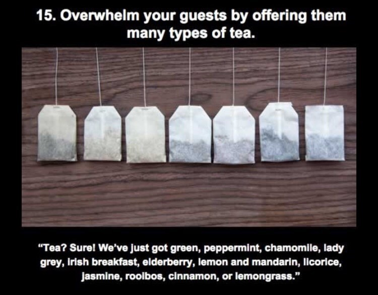 """Text - 15. Overwhelm your guests by offering them many types of tea. """"Tea? Sure! We've just got green, peppermint, chamomile, lady grey, Irish breakfast, elderberry, lemon and mandarin, licorice, Jasmine, roolbos, cinnamon, or lemongrass."""""""