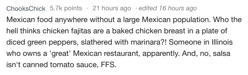 Text - ChooksChick 5.7k points 21 hours ago . edited 16 hours ago Mexican food anywhere without a large Mexican population. Who the hell thinks chicken fajitas are a baked chicken breast in a plate of diced green peppers, slathered with marinara?! Someone in Illinois who owns a 'great' Mexican restaurant, apparently. And, no, salsa isn't canned tomato sauce, FFS