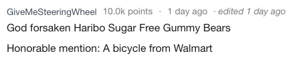 Text - GiveMeSteeringWheel 10.0k points 1 day ago edited 1 day ago God forsaken Haribo Sugar Free Gummy Bears Honorable mention: A bicycle from Walmart