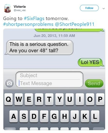 """Text - Victoria Follow @wee vee Going to #SixFlags tomorrow. #shortpersonproblems @ShortPeople911 Jun 20, 2013, 11:59 AM This is a serious question. Are you over 48"""" tall? Lol YES Subject Text Message Send QWE RTYU