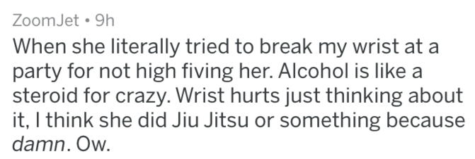 Text - ZoomJet 9h When she literally tried to break my wrist at party for not high fiving her. Alcohol is like a steroid for crazy. Wrist hurts just thinking about it, I think she did Jiu Jitsu or something because damn. Ow.