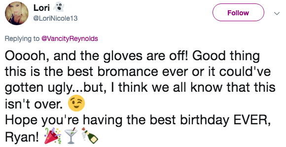 Text - Lori Follow @LoriNicole13 Replying to @VancityReynolds Ooooh, and the gloves are off! Good thing this is the best bromance ever or it could've gotten ugly...but, I think we all know that this isn't over. Hope you're having the best birthday EVER, Ryan!