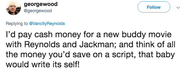 Text - georgewood @georgewood Follow Replying to @VancityReynolds I'd pay cash money for a new buddy movie with Reynolds and Jackman; and think of all the money you'd save on a script, that baby would write its self!