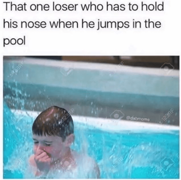 "Caption that reads, ""That one loser who has to hold his nose when he jumps in the pool"" above a stock photo of a kid holding his nose while jumping in the pool"