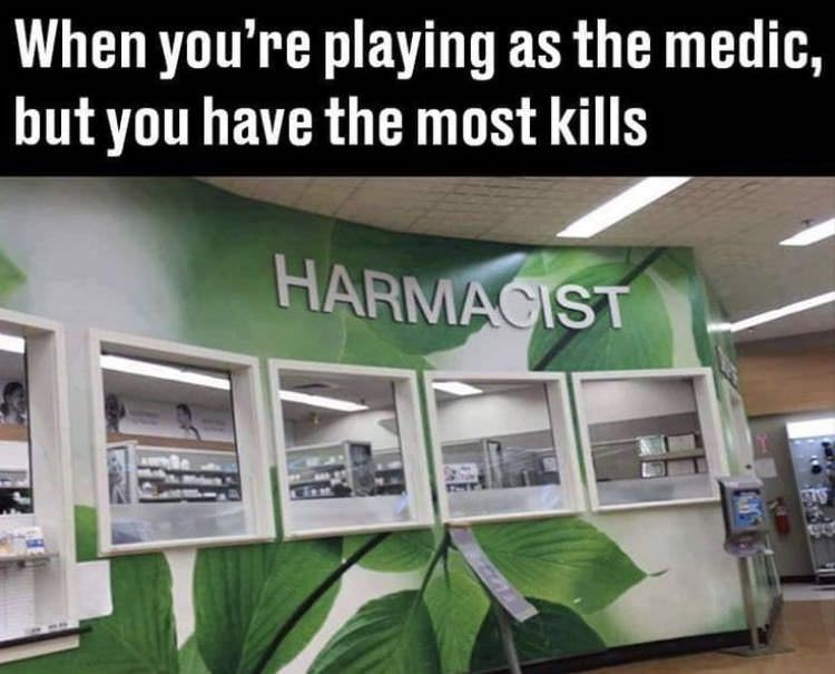 video game meme about being a medic but having the most kills with a photo of a pharmacist missing the p to spell harmacist