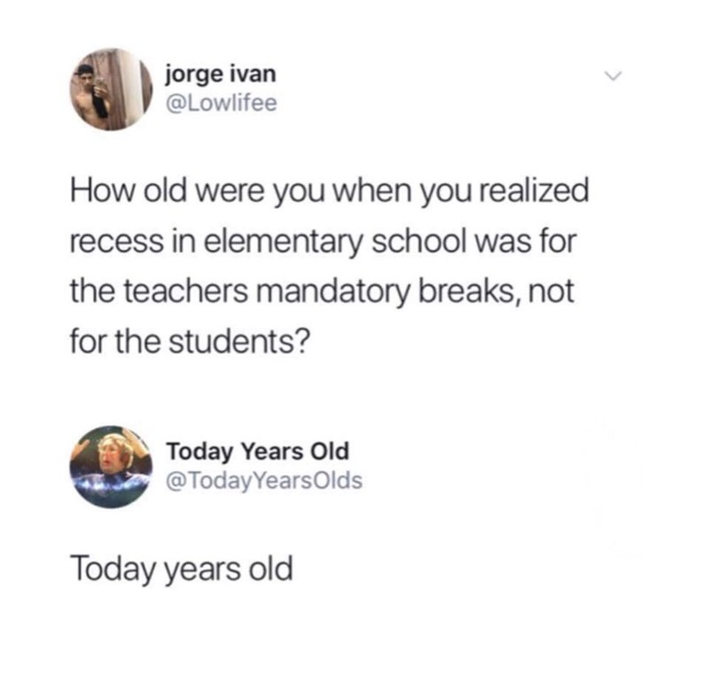 twitter meme about being today years old when finding out recess is for the teachers